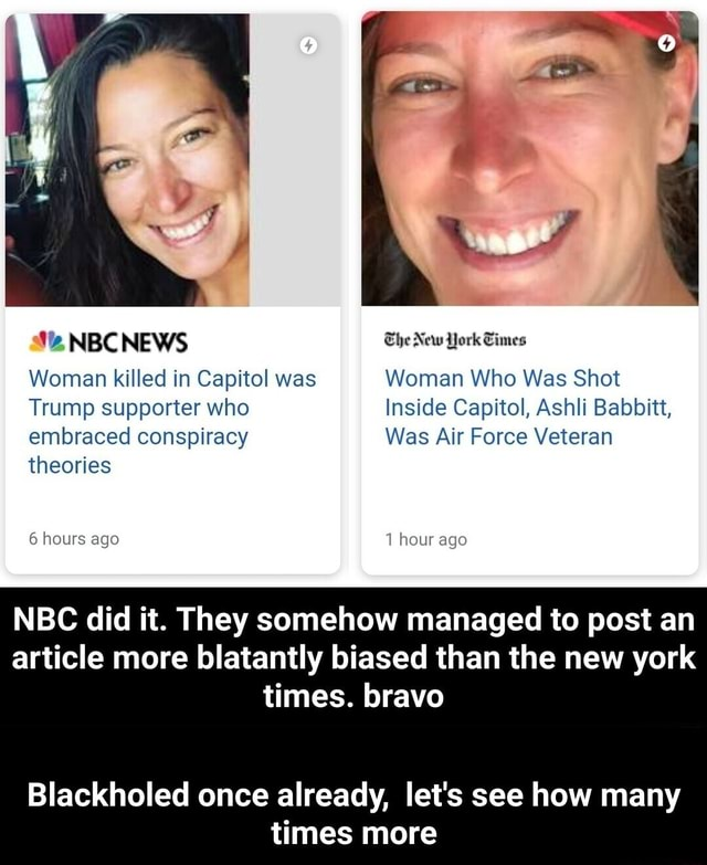 NBC NEWS The New York Times Woman killed in Capitol was Woman Who Was Shot Trump supporter who Inside Capitol, Ashli Babbitt, embraced conspiracy Was Air Force Veteran theories 6 hours ago 1 hour ago NBC did it. They somehow managed to post an article more blatantly biased than the new york times. bravo Blackholed once already, let's see how many times more Blackholed once already, let's see how many times more meme