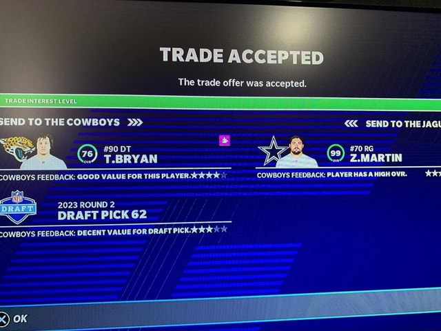 HE COWBOYS ACCEPTED The trade offer was accepted. 90 DT s T.BRYAN SOWBOYS FEEDBACK GOOD VALUE FOR THIS PLAYER. 2023 ROUND 2 DRAFT PICK 62 SOWBOYS FEEDBACK DECENT VALUE FOR DRAFT PICK OK SEND TO THEJAG 70 RG Z.MARTIN COWBOYS FEEDBACK PLAYER HAS A HIGH OVR. too memes