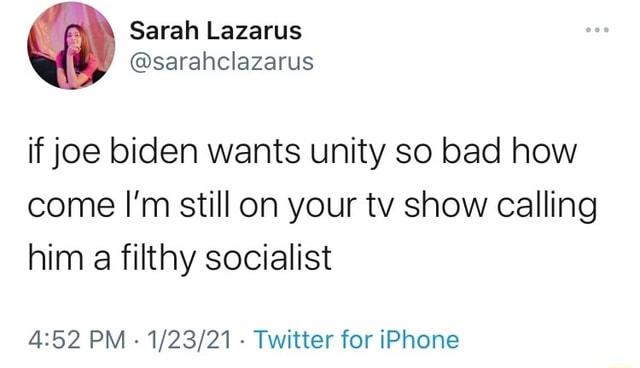 If joe biden wants unity so bad how come I'm still on your tv show calling him a filthy socialist PM   Twitter for iPhone memes