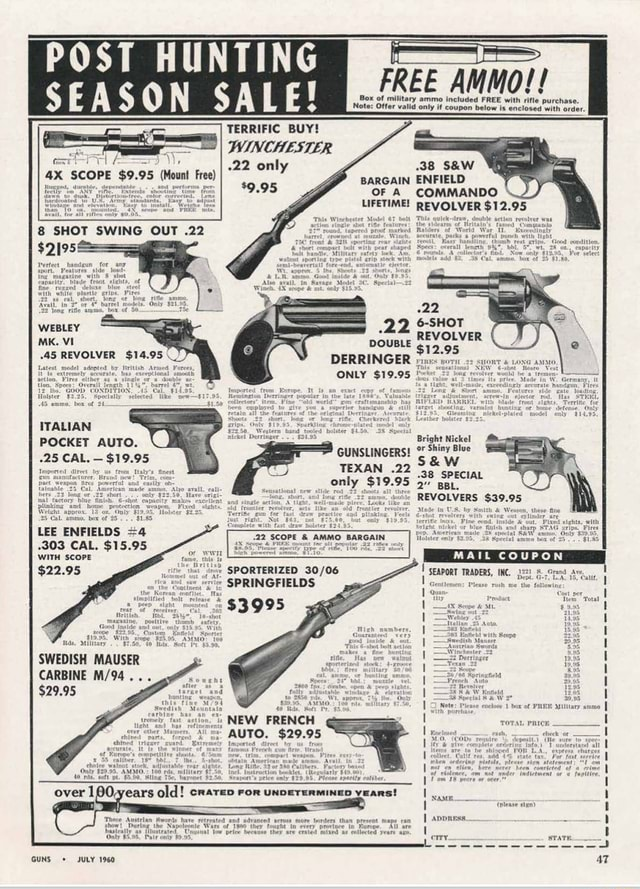 POST HUNTING SEASON SALE TERRIFIC BUY WINCHESTER only 9.95 SCOPE $9.95 Mount Free FREE AMMO  Box of military ammo included FREE with rifle purchase. Note Offer valid only if coupon below is enclosed with order 38 BARGAIN ENFIELD OF A COMMANDO LIFETIME REVOLVER $12.95 8 SHOT SWING OUT.22 6 SHOT REVOLVER DOUBLE DERRINGER res ONLY $19.95 WEBLEY MK. VI 45 REVOLVER $14.95 ITALIAN POCKET AUTO. 25 CAL.  $19.95 GUNSLINGERS Shiny Blue GUNSLINGERS TEXAN.22 38 SPECIAL BBL. REVOLVERS $39.95 bex of LEE ENFIELDS 4 303 CAL. $15.95 WITH scoPE $22.95 SPORTERIZED SPRINGFIELDS $3995 SWEDISH MAUSER CARBINE $29.95 NEW FRENCH $29.95 ToraL Paicr  UNDETERMINED GUNS JULY 1960 47 memes