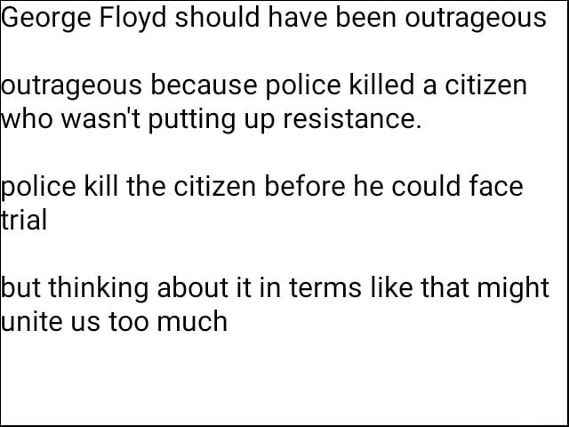George Floyd should have been outrageous outrageous because police killed a citizen who wasn't putting up resistance. police kill the citizen before he could face trial but thinking about it in terms like that might unite us too much meme