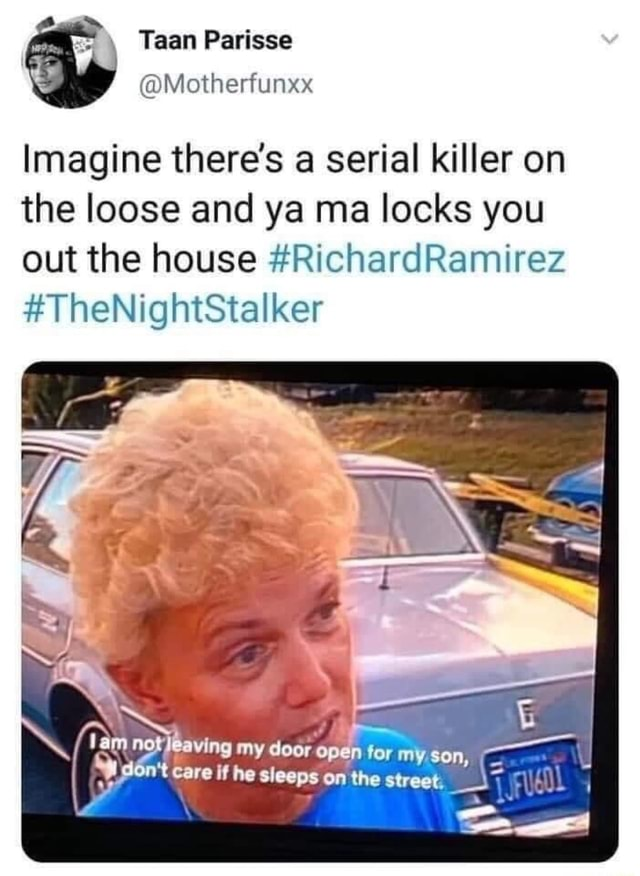 Parisse Motherfunxx Imagine there's a serial killer on the loose and ya ma locks you out the house RichardRamirez TheNightStalker my deer open for my son, care if he sleeps on the meme