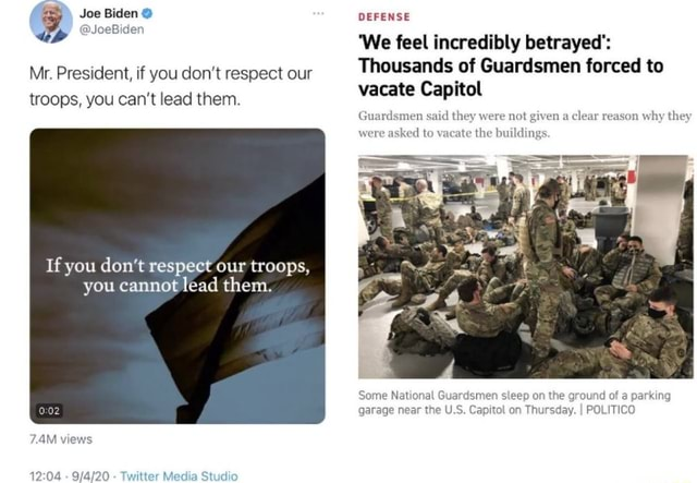 Joe Biden Mr. President, if you do not respect our troops, you can not lead them. If you do not respect our troops, you cannot lead them. 7.4M v   Twitter Media Studio DEFENSE We feel incredibly betrayed' Thousands of Guardsmen forced to vacate Capitol Guardsmen said they were not ked to vacate the bu ven a clear reason why they Some Nati garag day. I POLITICO memes