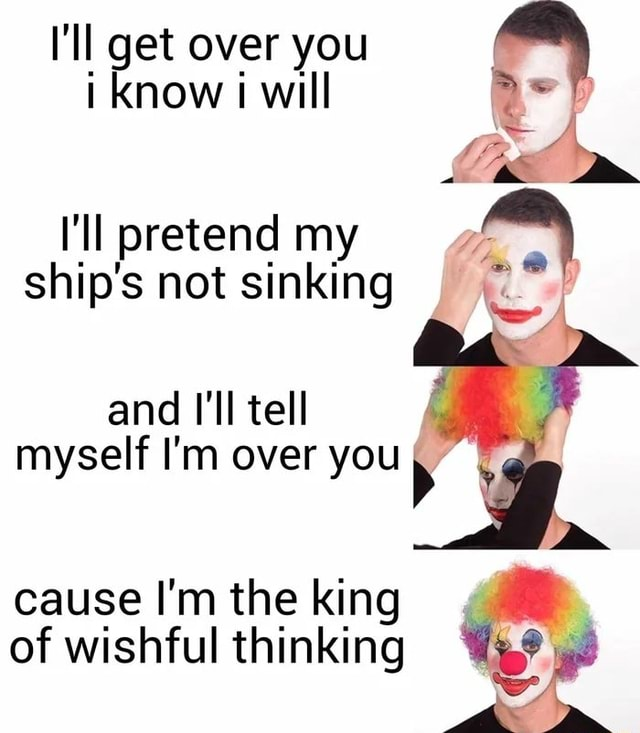 I'll get over you i Know will I'll pretend my ship's not sinking and I'll tell myself I'm over you cause I'm the king of wishful thinking memes