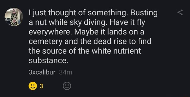 I just thought of something. Busting a nut while sky diving. Have it fly everywhere. Maybe it lands on cemetery and the dead rise to find the source of the white nutrient substance. 3xcalibur 3 memes