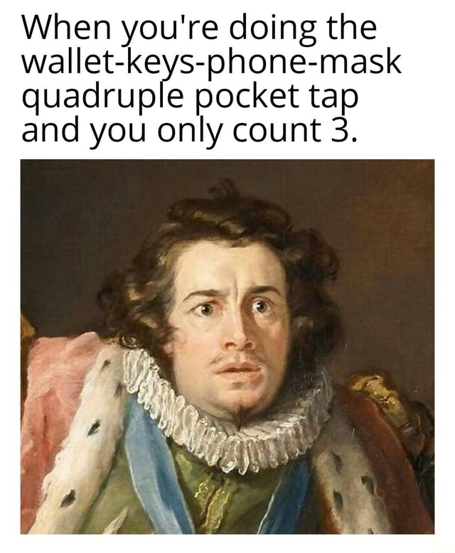 When you're doing the wallet keys phone mask quadruple pocket tap and you only count 3 meme