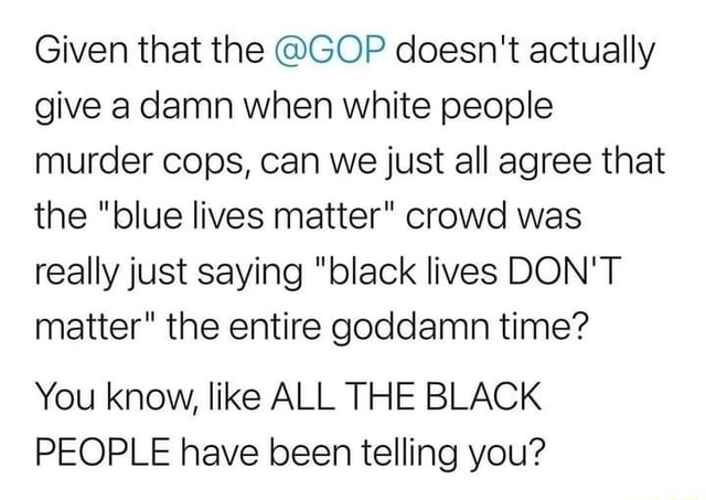Given that the GOP doesn't actually give a damn when white people murder cops, can we just all agree that the blue lives matter crowd was really just saying black lives DON'T matter the entire goddamn time You know, like ALL THE BLACK PEOPLE have been telling you memes