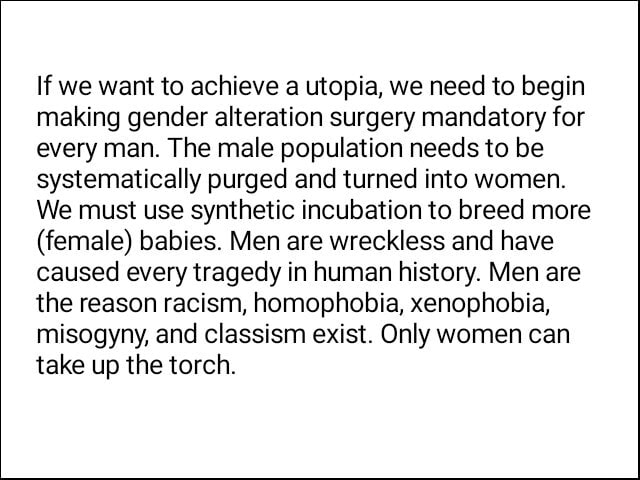 If we want to achieve a utopia, we need to begin making gender alteration surgery mandatory for every man. The male population needs to be systematically purged and turned into women. We must use synthetic incubation to breed more female babies. Men are wreckless and have caused every tragedy in human history. Men are the reason racism, homophobia, xenophobia, misogyny, and classism exist. Only women can take up the torch memes