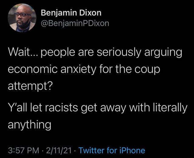 Benjamin Dixon Wait people are seriously arguing economic anxiety for the coup attempt Y'all let racists get away with literally anything PM   Twitter for iPhone meme