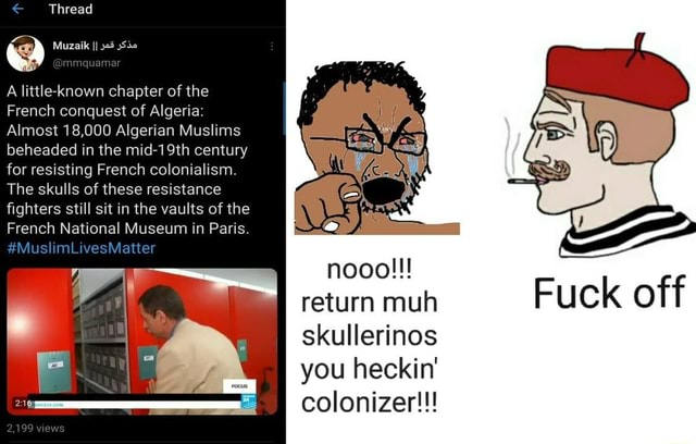 Thread A little known chapter of the French conquest of Algeria Almost 18,000 Algerian Muslims beheaded in the mid century for resisting French colonialism. The skulls of these resistance fighters still sit in the vaults of the French National Museum in Paris. MuslimLivesMatter return muh skullerinos you heckin colonizer  Fuck off memes