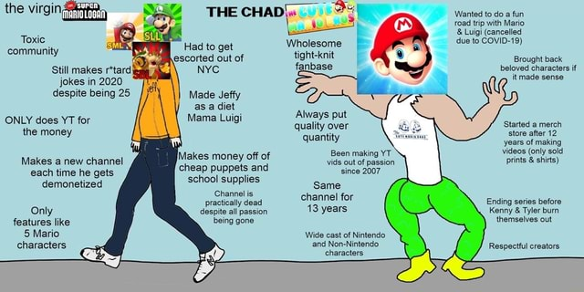 Wanted to do a fun road trip with Mario  and  Luigi cancelled due to COVID 19 THE CHAD the virgin Wholesome Toxic makes Had to get community escorted Had to out get of it Wholesome escorted out of tight knit Brought back fanbase beloved characters if it made sense Still makes rtard. NYC jokes in 2020 despite being 25 Made Jeffy as a Mama diet Lug At fays put lways pul ONLY does YT for Mama Luigi Only the money antt store after 12 years of making Been  only sold Makes a new channel lakes money off of vids out of prints  and  shirts since demonetized Hes Same features like being gone annel is despite all passion practically dead channel for Ending series before 13 years Kenny  and  Tyler burn themselves out despite all passion being gone Only features like 5 Mario characters Wide cast of Nin