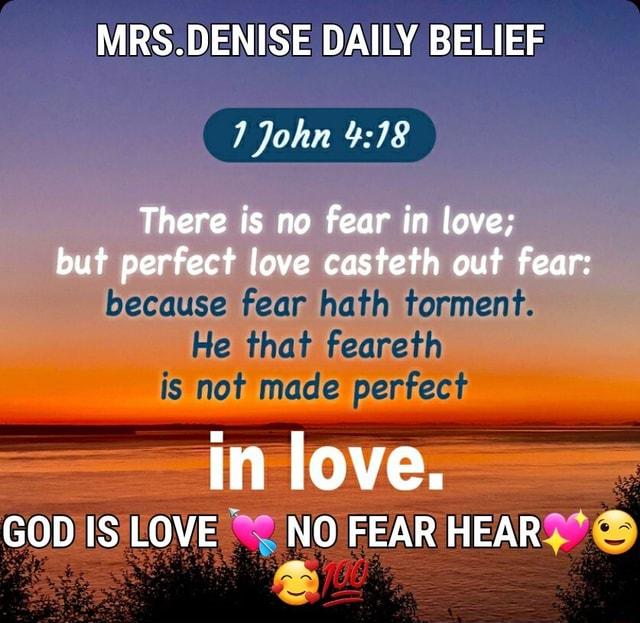 MRS.DENISE DAILY BELIEF John There is no fear in love but perfect love casteth out fear because fear hath torment. He that feareth is not made perfect in love. GOD IS LOVE NO FEAR HEAR meme