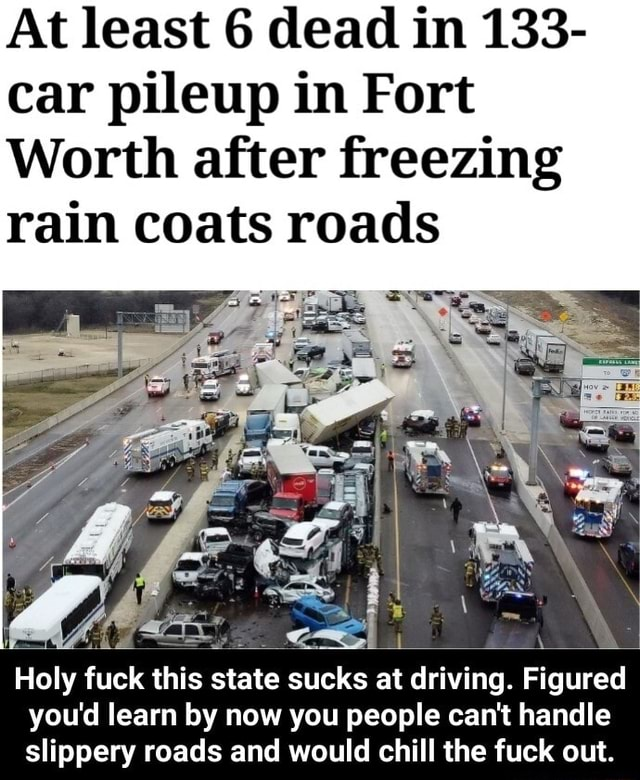 At least 6 dead in 133 car pileup in Fort Worth after freezing rain coats roads Holy fuck this state sucks at driving. Figured you'd learn by now you people can not handle slippery roads and would chill the fuck out.  Holy fuck this state sucks at driving. Figured you'd learn by now you people can not handle slippery roads and would chill the fuck out meme
