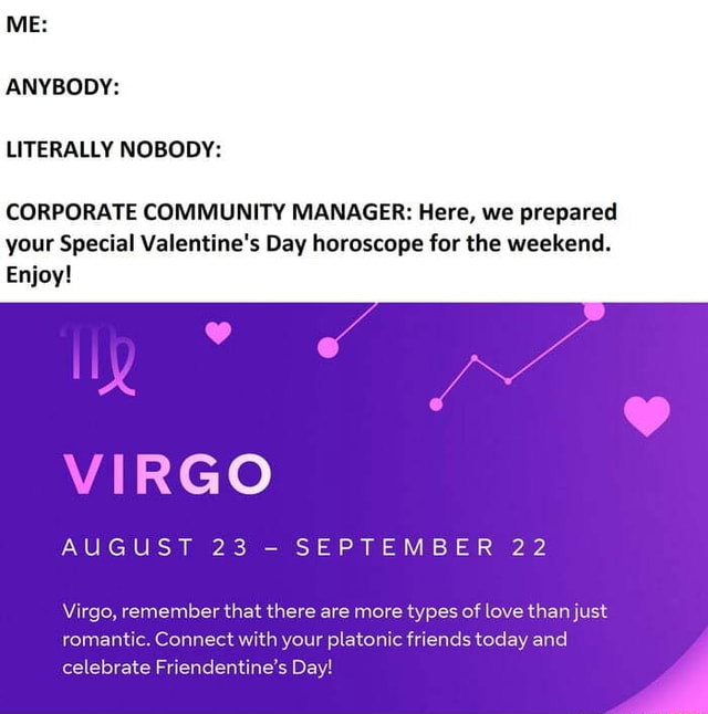 ME ANYBODY LITERALLY NOBODY CORPORATE COMMUNITY MANAGER Here, we prepared your Special Valentine's Day horoscope for the weekend. Enjoy VIRGO AUGUST 23 SEPT 22 Virgo, remember that there are more types of love than just romantic. Connect with your platonic friends today and celebrate Friendentine's Day memes