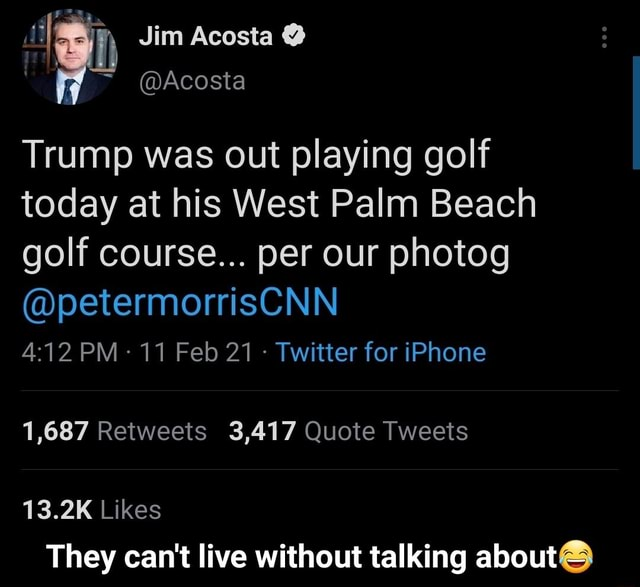 Jim Acosta Acosta Trump was out playing golf today at his West Palm Beach golf course per our photog petermorrisCNN PM 11 Feb 21  Twitter for iPhone 1,687 Retweets 3,417 Quote Tweets 13.2IK Likes They can not live without talking about   They can not live without talking about meme