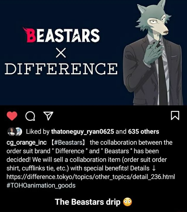 Al EASTARS DIFFE RE NG Liked by thatoneguy ryan0625 and 635 others eg orange inc Beastars the collaboration between the order suit brand Difference and Beastars has been decided We will sell a collaboration item order suit order shirt, cufflinks tie, etc. with special benefits Details TOHOanimation goods The Beastars drip  The Beastars drip  memes