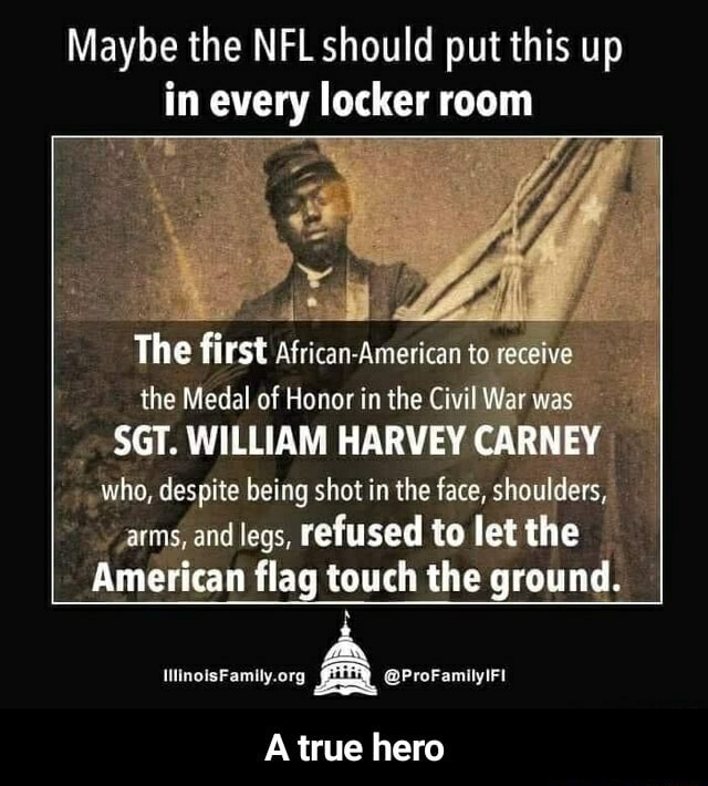 Maybe the NFL should put this up in every locker room The first African American to receive the Medal of Honor in the Civil War was SGT. WILLIAM HARVEY CARNEY who, despite being shot in the face, shoulders, arms, and legs, refused to let the American flag touch the ground. A ProFamilyiFi A true hero  A true hero meme
