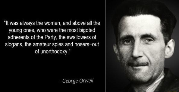 It was always the women, and above all the young ones, who were the most bigoted adherents of the Party, the swallowers of slogans, the amateur spies and nosers out of unorthodoxy. George Orwell meme