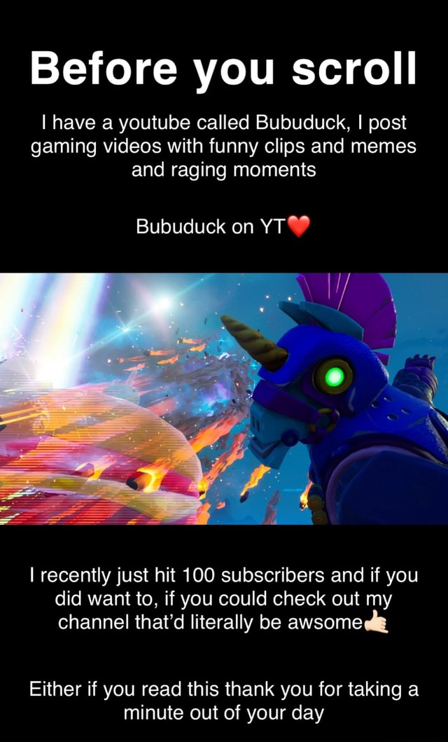Before you scroll I have a youtube called Bubuduck, I post gaming with funny clips and memes and raging moments Bubuduck on YT recently just hit 100 subscribers and if you did want to, if you could check out my channel that'd literally be awsome Either if you read this thank you for taking a minute out of your day