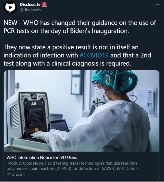 Disclose.tw disclosetv NEW  WHO has changed their guidance on the use of PCR tests on the day of Biden's Inauguration. They now state a positive result is not in itself an indication of infection with COVID19 and that a test along with a clinical diagnosis is required. WHO Information Notice for VD Users Product type Nucleic acid testing NAT technologies that use real time polymerase chain reaction RT PCR for detection of SARS CoV Date 7  and  who.int memes