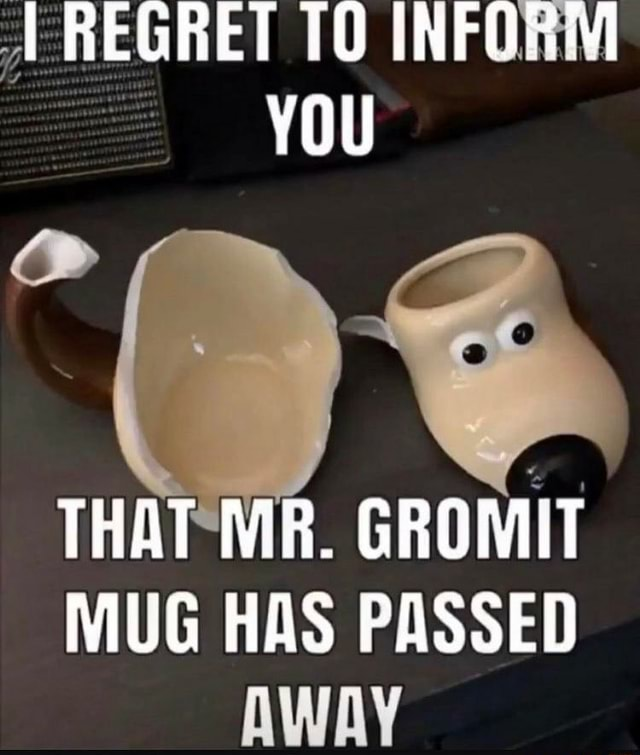 I REGRET YOU THAT MR. GROMIT MUG HAS PASSED AWAY memes