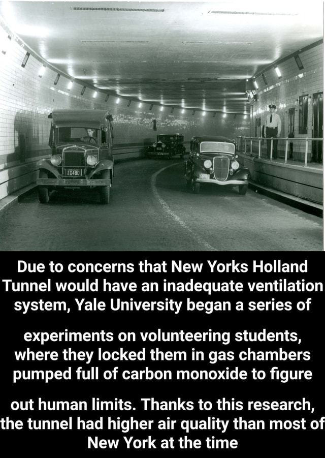 Due to concerns that New Yorks Holland Tunnel would have an inadequate ventilation system, Yale University began a series of experiments on volunteering students, where they locked them in gas chambers pumped full of carbon monoxide to figure out human limits. Thanks to this research, the tunnel had higher air quality than most of New York at the time memes
