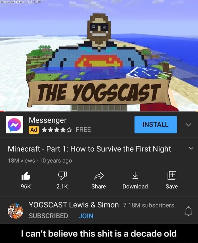 Messenger Ad FREE Minecraft  Part 1 How to Survive the First Night views  10 years ago 2.1K Share Download Save YOGSCAST Lewis  and  Simon 7.18M subscribers SUBSCRIBED JOIN can not believe this shit is a decade old  I can't believe this shit is a decade old memes