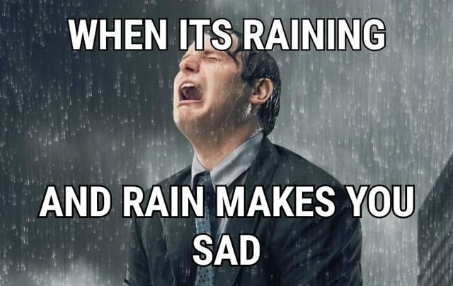 WHEN ITS RAINING AND RAIN MAKES YOU SAD memes