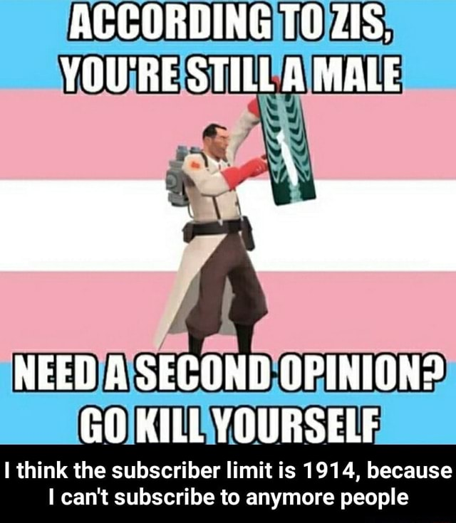 ACCORDING TO ZIS. YOU'RE STILL A MALE NEED A SECOND OPINION GO KILL YOURSELF I think the subscriber limit is 1914, because I can not subscribe to anymore people  I think the subscriber limit is 1914, because I can not subscribe to anymore people memes