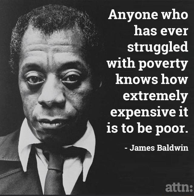 Anyone who has ever struggled with poverty knows how extremely expensive it is to be poor.  James Baldwin memes