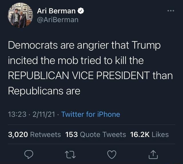 Ari Berman Democrats are angrier that Trump incited the mob tried to kill the REPUBLICAN VICE PRESIDENT than Republicans are Twitter for iPhone 3,020 153 16,2K O it, meme
