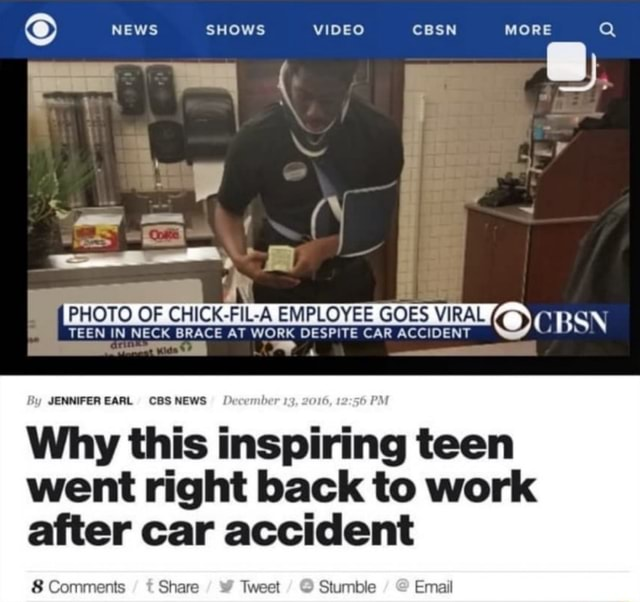NEWS SHOWS CBSN MORE Q MM PHOTO OF CHICK FIL A EMPLOYEE GOES VIRAL CBSN TEEN IN NECK BRACE AT WORK DESPITE CAR ACCIDENT By EARL CBS NEWS be PM Why this i inspiring teen went right back to work after car accident 8 Comments Share Tweet Stumble Email meme