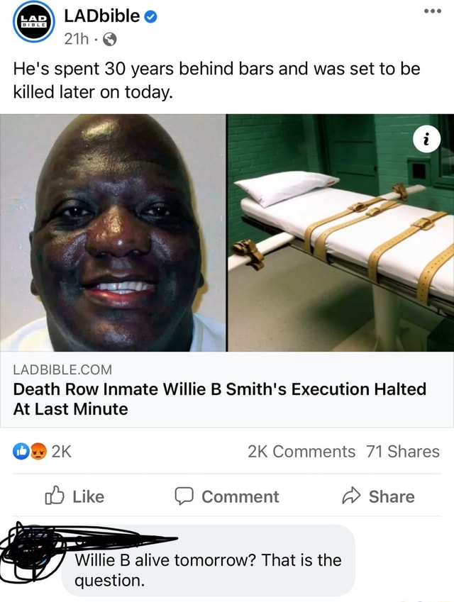 He's spent 30 years behind bars and was set to be killed later on today. Death Row Inmate Willie B Smith's Execution Halted At Last Minute OF Comments 71 Shares Like Comment Share Willie B alive tomorrow That is the question memes