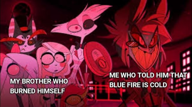 ME WHO TOLD HIM THAT MY BROTHER WHO BLUE FIRE IS COLD BURNED HIMSELF memes