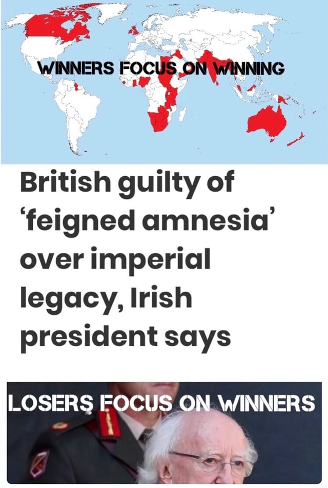 WINNERS FOCUS, British guilty of feigned amnesia over imperial legacy, Irish president says LOSERS FOCUS ON WINNERS memes