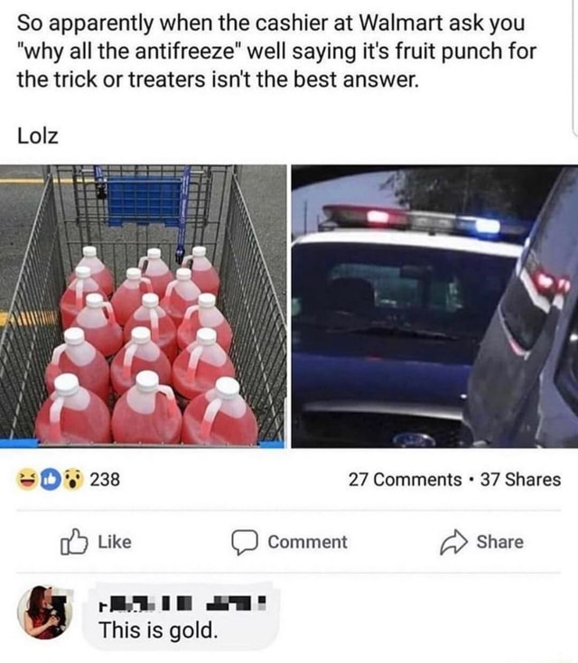 So apparently when the cashier at Walmart ask you why all the antifreeze well saying it's fruit punch for the trick or treaters isn't the best answer. Lolz 238 27 Comments 37 Shares Like Comment Share This is gold meme