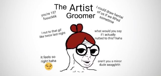 The Artist Groomer Some Me nut to that what would you say if actually tike twice jast night if actually nutted to this haha it feels so right haha aren't you a minor dude aaagghhh meme