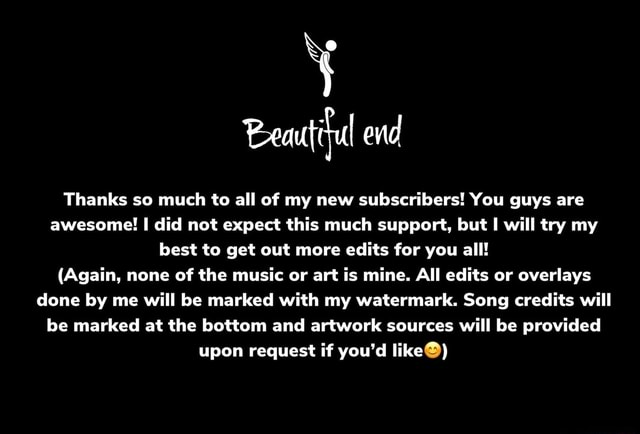 Beautiful end Thanks so much to all of my new subscribers You guys are awesome I did not expect this much support, but will try my best to get out more edits for you all Again, none of the music or art is mine. All edits or overlays done by me will be marked with my watermark. Song credits will be marked at the bottom and artwork sources will be provided upon request if you'd like memes