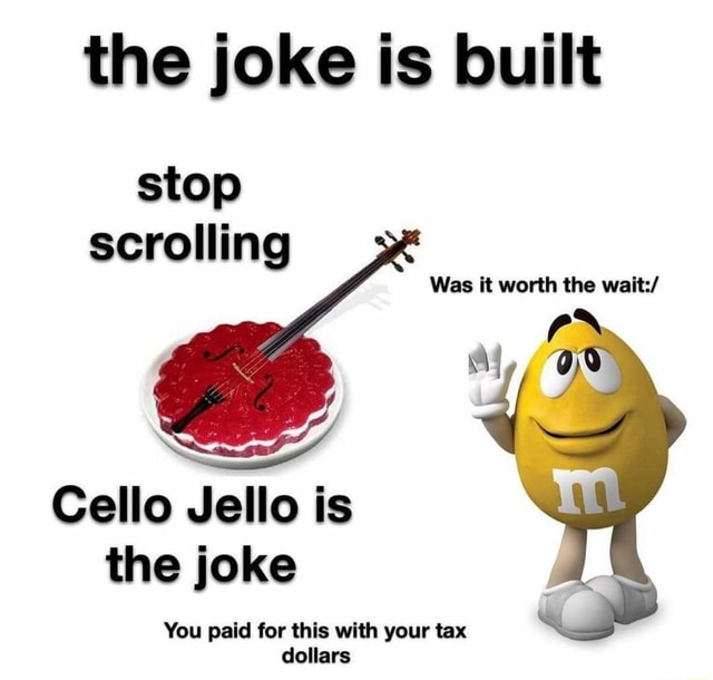 The joke is built stop scrolling Was it worth the wait Cello Jello is the joke You paid for this with your tax dollars memes