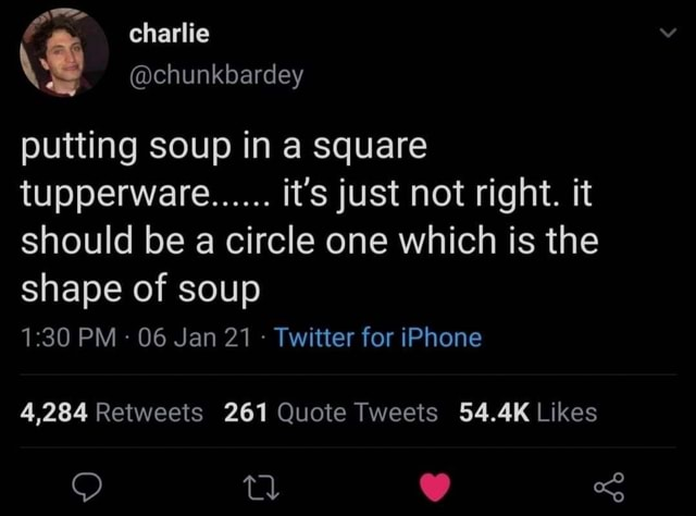 Charlie chunkbardey putting soup in a square tupperware. it's just not right. it should be a circle one which is the shape of soup PM 06 Jan 21 Twitter for iPhone memes