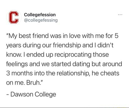 Cc Collegefession collegefessing My best friend was in love with me for 5 years during our friendship and I didn't know. I ended up reciprocating those feelings and we started dating but around 3 months into the relationship, he cheats on me. Bruh. Dawson College memes