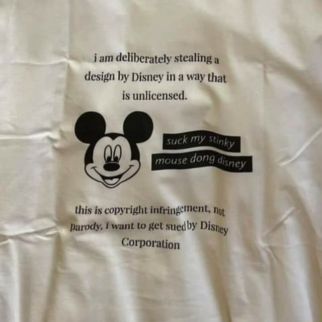Iam deliberately stealing design by Disney in a way that is unlicensed. suck OY mouse dong this is copyright infringe nop parody, want to get suedby Distgy Corporation memes