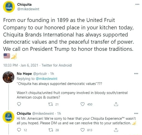 From our founding in 1899 as the United Fruit Company to our honored place in your kitchen today, Chiquita Brands International has always supported democratic values and the peaceful transfer of power. We call on President Trump to honor those traditions. PM Jan 6, 2021 Twitter for Android No Hope prtculr th Replying to mikedewint Chiquita has always supported democratic values Wasn't fruit company involved in bloody southycentral American coups and ousters Qa Chiquita mikedewint th Hi Mr, American We're sorry to hear that your Chiquita wasn't all you hoped. Please DM us and we can resolve this to your satisfaction. ow 28 meme
