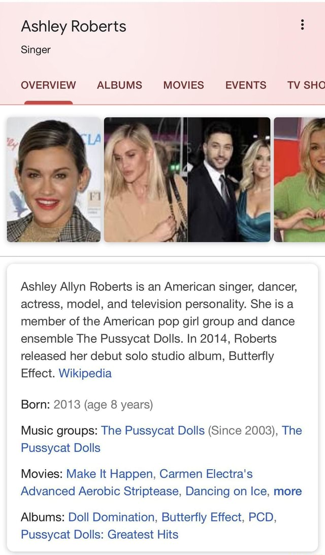 Ashley Roberts Singer OVERVIEW ALBUMS MOVIES EVENTS TV SHO al Ashley Allyn Roberts is an American singer, dancer, actress, model, and television personality. She is a member of the American pop girl group and dance ensemble The Pussycat Dolls. In 2014, Roberts released her debut solo studio album, Butterfly Effect. Wikipedia Born 2013 age 8 years Music groups The Pussycat Dolls Since 2003, The Pussycat Dolls Movies Make It Happen, Carmen Electra's Advanced Aerobic Striptease, Dancing on Ice, more Albums Doll Domination, Butterfly Effect, PCD, Pussycat Dolls Greatest Hits meme
