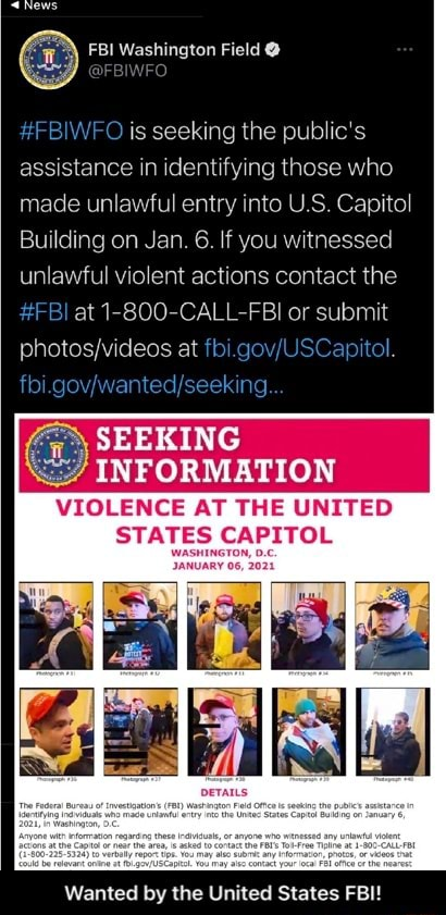 FBI Washington Field BIWFO is seeking the public's assistance in identifying those who made unlawful entry into U.S. Capitol Building on Jan. 6. If you witnessed unlawful violent actions contact the FBI at 1 800 CALL FBI or submit deos at go. ol SEEKING INFORMATION VIOLENCE AT THE UNITED STATES CAPITOL Wanted by the United States FBI Wanted by the United States FBI meme