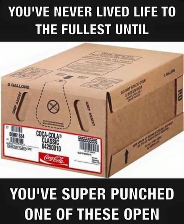 YOU'VE NEVER LIVED LIFE TO THE FULLEST UNTIL GALLONS of YOU'VE SUPER PUNCHED ONE OF THESE OPEN memes