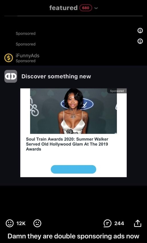 Featured sso ponsored onsored aD Discover something new Soul Train Awards 2020 Summer Walker Served Old Hollywood Glam At The 2019 Awards Damn they are double sponsoring ads now Damn they are double sponsoring ads now memes