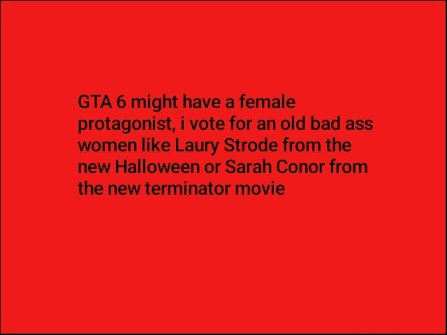 GTA 6 might have a female protagonist, i vote for an old bad ass women like Laury Strode from the new Halloween or Sarah Conor from the new terminator movie memes