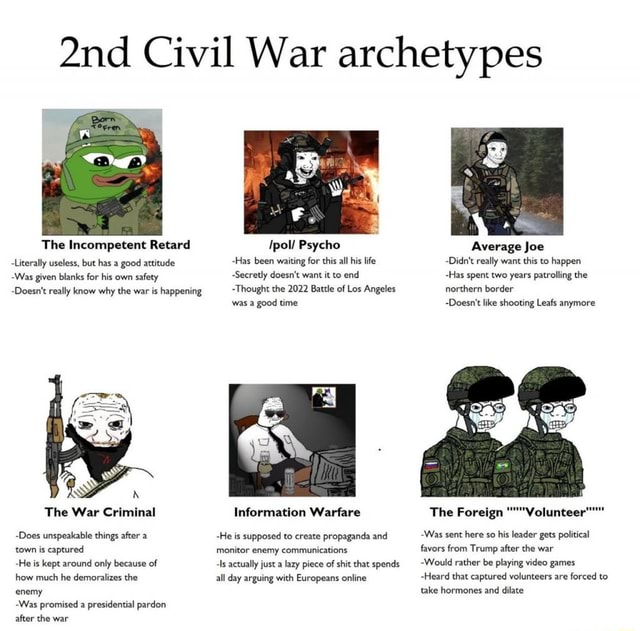 Civil War archetypes The Incompetent Retard Literally useless, but has a good attitude Was given blanks for his own safety Doesn't really know why the war is happening Ipol Psycho Has been waiting for this all his life Secretly doesn't want it to end Thought the 2022 Battle of Los Angeles was a good time Average Joe Didn't really want this to happen Has spent two years patrolling the northern border Doesn't like shooting Leafs anymore The War Criminal Does unspeakable things after a town is captured He is kept around only because of how much he demoralizes the enemy Was promised a presidential pardon after the war Information Warfare He is supposed to create propaganda and monitor enemy communications Is actually just a lazy piece of shit that spends all day arguing with Europeans online T