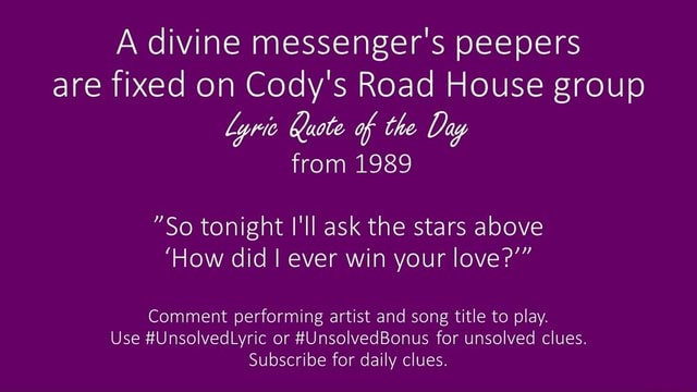 A divine messenger's peepers are fixed on Cody's Road House group lyric Quote of the Day from 1989 So tonight I'll ask the stars above How did I ever win your love Comment performing artist and song title to play. Use UnsolvedLyric or UnsolvedBonus for unsolved clues. Subscribe for daily clues memes